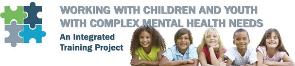 Working with Children and Youth with Complex Mental health Needs: An Integrated Training Project Logo